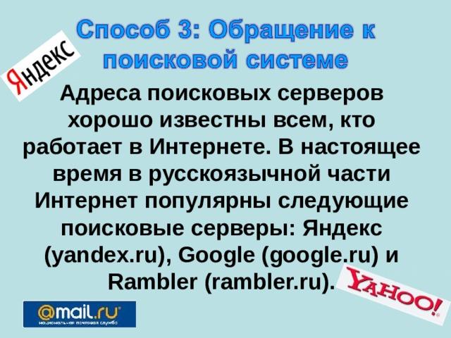 Адреса поисковых серверов хорошо известны всем, кто работает в Интернете. В настоящее время в русскоязычной части Интернет популярны следующие поисковые серверы: Яндекс (yandex.ru), Google (google.ru) и Rambler (rambler.ru).