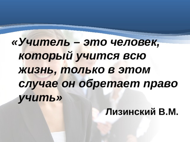 «Учитель – это человек, который учится всю жизнь, только в этом случае он обретает право учить» Лизинский В.М.