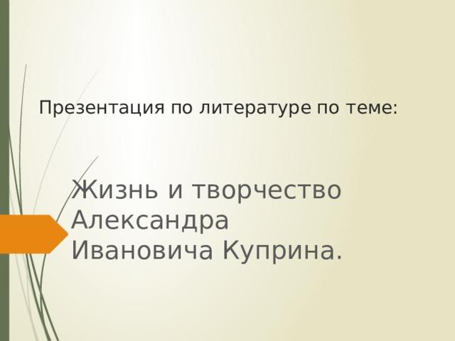 Презентация по литературе по теме: Жизнь и творчество Александра Ивановича Куприна.