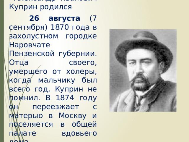 Александр Иванович Куприн родился  26 августа (7 сентября) 1870 года в захолустном городке Наровчате Пензенской губернии. Отца своего, умершего от холеры, когда мальчику был всего год, Куприн не помнил. В 1874 году он переезжает с матерью в Москву и поселяется в общей палате вдовьего дома.