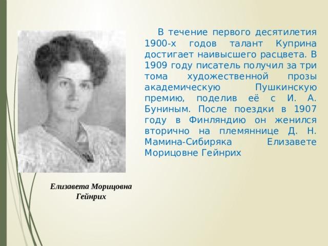 В течение первого десятилетия 1900-х годов талант Куприна достигает наивысшего расцвета. В 1909 году писатель получил за три тома художественной прозы академическую Пушкинскую премию, поделив её с И. А. Буниным. После поездки в 1907 году в Финляндию он женился вторично на племяннице Д. Н. Мамина-Сибиряка Елизавете Морицовне Гейнрих Елизавета Морицовна Гейнрих