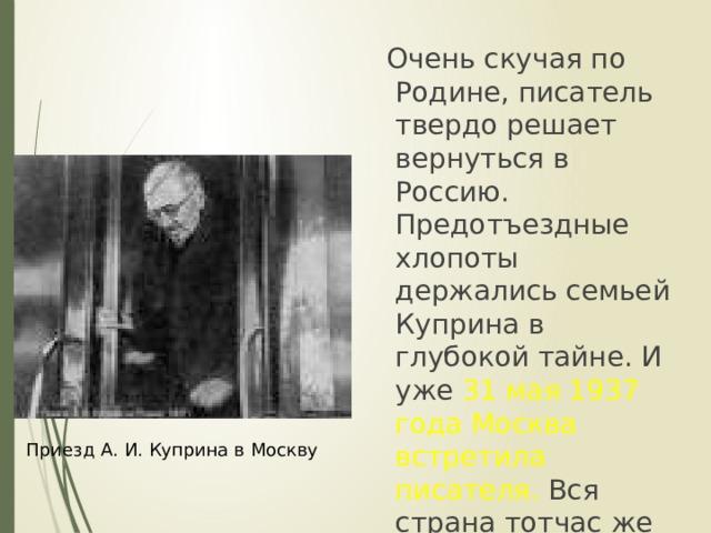 Очень скучая по Родине, писатель твердо решает вернуться в Россию. Предотъездные хлопоты держались семьей Куприна в глубокой тайне. И уже 31 мая 1937 года Москва встретила писателя. Вся страна тотчас же узнала о его приезде. Приезд А. И. Куприна в Москву