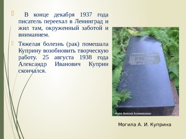 В конце декабря 1937 года писатель переехал в Ленинград и жил там, окруженный заботой и вниманием. Тяжелая болезнь (рак) помешала Куприну возобновить творческую работу. 25 августа 1938 года Александр Иванович Куприн скончался.
