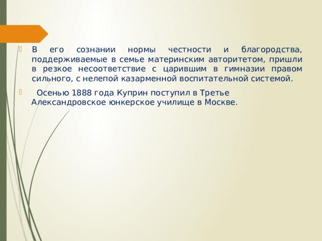 В его сознании нормы честности и благородства, поддерживаемые в семье материнским авторитетом, пришли в резкое несоответствие с царившим в гимназии правом сильного, с нелепой казарменной воспитательной системой.  Осенью 1888 года Куприн поступил в Третье Александровское юнкерское училище в Москве.
