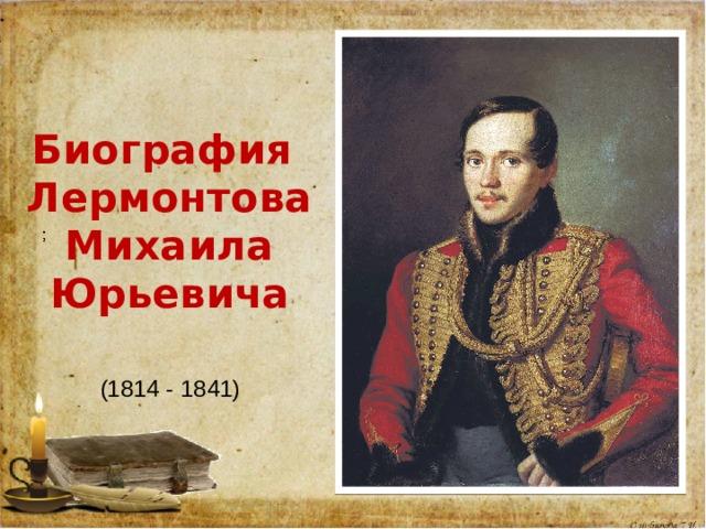 Биография  ЛермонтоваМихаила Юрьевича (1814 - 1841)