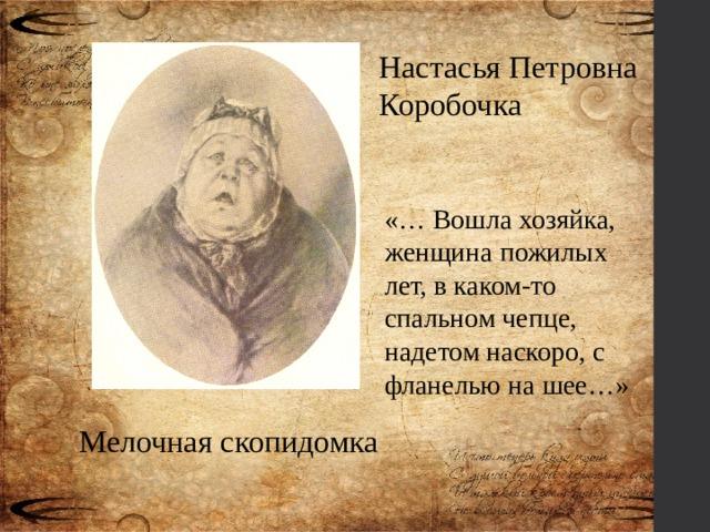 Настасья Петровна Коробочка «… Вошла хозяйка, женщина пожилых лет, в каком-то спальном чепце, надетом наскоро, с фланелью на шее…» Мелочная скопидомка