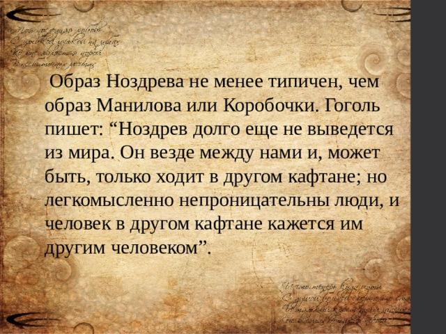 """Образ Ноздрева не менее типичен, чем образ Манилова или Коробочки. Гоголь пишет: """"Ноздрев долго еще не выведется из мира. Он везде между нами и, может быть, только ходит в другом кафтане; но легкомысленно непроницательны люди, и человек в другом кафтане кажется им другим человеком""""."""