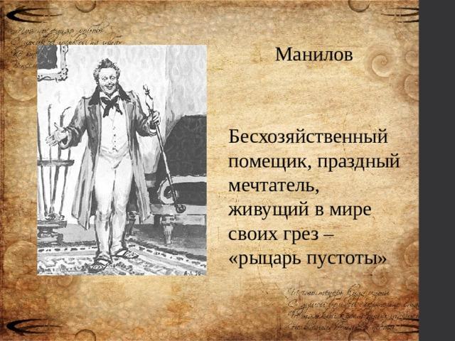 Манилов Бесхозяйственный помещик, праздный мечтатель, живущий в мире своих грез – «рыцарь пустоты»