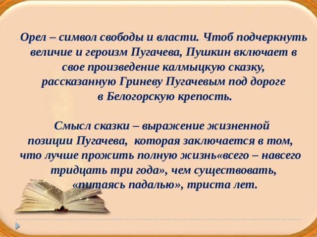 Орел – символ свободы и власти. Чтоб подчеркнуть  величие и героизм Пугачева, Пушкин включает в свое произведение калмыцкую сказку, рассказанную Гриневу Пугачевым под дороге  в Белогорскую крепость.  Смысл сказки – выражение жизненной позиции Пугачева, которая заключается в том, что лучше прожить полную жизнь«всего – навсего тридцать три года», чем существовать,  «питаясь падалью», триста лет.