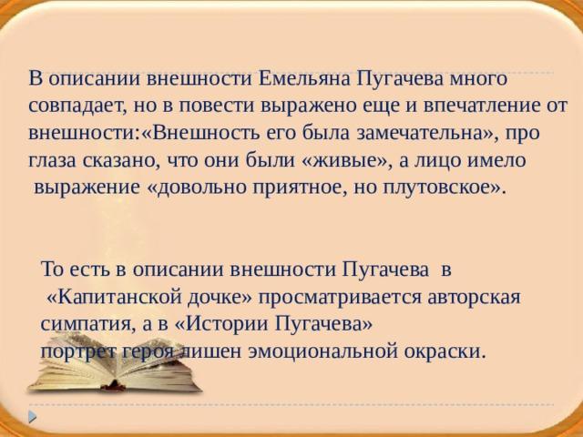 В описании внешности Емельяна Пугачева много совпадает, но в повести выражено еще и впечатление от внешности:«Внешность его была замечательна», про глаза сказано, что они были «живые», а лицо имело  выражение «довольно приятное, но плутовское». То есть в описании внешности Пугачева в  «Капитанской дочке» просматривается авторская симпатия, а в «Истории Пугачева» портрет героя лишен эмоциональной окраски.