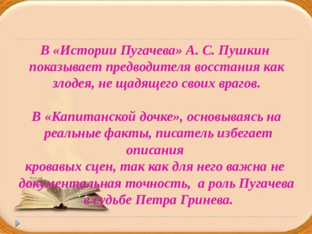 В «Истории Пугачева» А. С. Пушкин  показывает предводителя восстания как злодея, не щадящего своих врагов.  В «Капитанской дочке», основываясь на  реальные факты, писатель избегает описания кровавых сцен, так как для него важна не документальная точность, а роль Пугачева  в судьбе Петра Гринева.