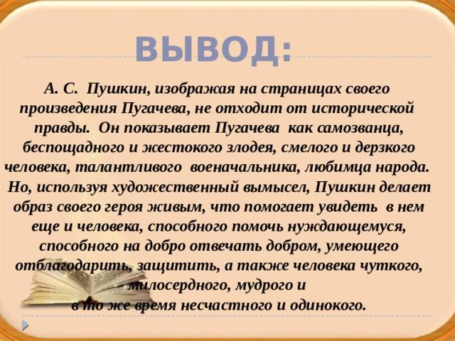 Вывод: А. С. Пушкин, изображая на страницах своего произведения Пугачева, не отходит от исторической правды. Он показывает Пугачева как самозванца,  беспощадного и жестокого злодея, смелого и дерзкого человека, талантливого военачальника, любимца народа. Но, используя художественный вымысел, Пушкин делает  образ своего героя живым, что помогает увидеть в нем еще и человека, способного помочь нуждающемуся, способного на добро отвечать добром, умеющего  отблагодарить, защитить, а также человека чуткого, милосердного, мудрого и в то же время несчастного и одинокого.