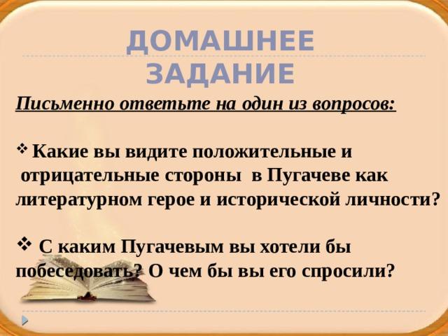 Домашнее задание Письменно ответьте на один из вопросов:   Какие вы видите положительные и  отрицательные стороны в Пугачеве как литературном герое и исторической личности?   С каким Пугачевым вы хотели бы побеседовать? О чем бы вы его спросили?