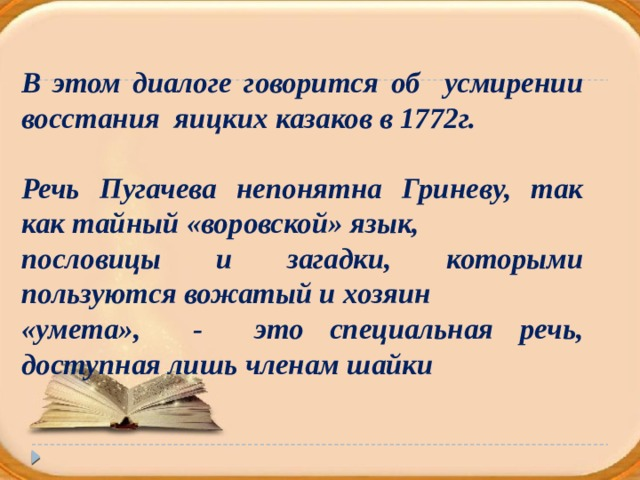 В этом диалоге говорится об усмирении восстания яицких казаков в 1772г.  Речь Пугачева непонятна Гриневу, так как тайный «воровской» язык, пословицы и загадки, которыми пользуются вожатый и хозяин «умета», - это специальная речь, доступная лишь членам шайки