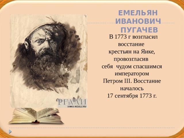 Емельян Иванович  Пугачев  В 1773 г возгласил восстание крестьян на Яике, провозгласив себя чудом спасшимся императором Петром III. Восстание началось 17 сентября 1773 г.