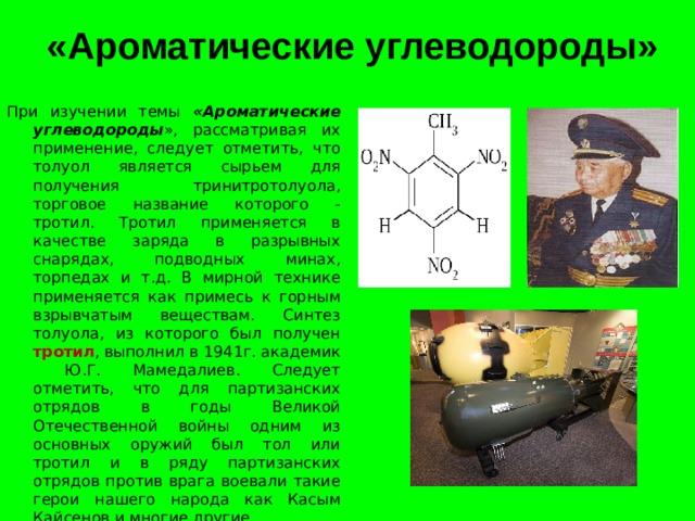 «Ароматические углеводороды» При изучении темы «Ароматические углеводороды », рассматривая их  применение, следует отметить, что толуол является сырьем для получения тринитротолуола, торговое название которого - тротил. Тротил применяется в качестве заряда в разрывных снарядах, подводных минах, торпедах и т.д. В мирной технике применяется как примесь к горным взрывчатым веществам. Синтез толуола, из которого был получен тротил , выполнил в 1941г. академик Ю.Г. Мамедалиев. Следует отметить, что для партизанских отрядов в годы Великой Отечественной войны одним из основных оружий был тол или тротил и в ряду партизанских отрядов против врага воевали такие герои нашего народа как Касым Кайсенов и многие другие.
