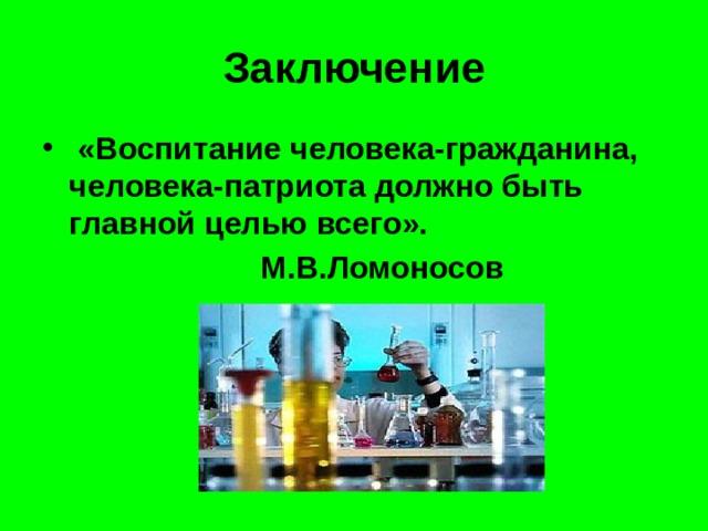 Заключение  «Воспитание человека-гражданина, человека-патриота должно быть главной целью всего».  М.В.Ломоносов