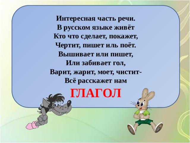 Интересная часть речи. В русском языке живёт Кто что сделает, покажет, Чертит, пишет иль поёт. Вышивает или пишет, Или забивает гол, Варит, жарит, моет, чистит- Всё расскажет нам ГЛАГОЛ