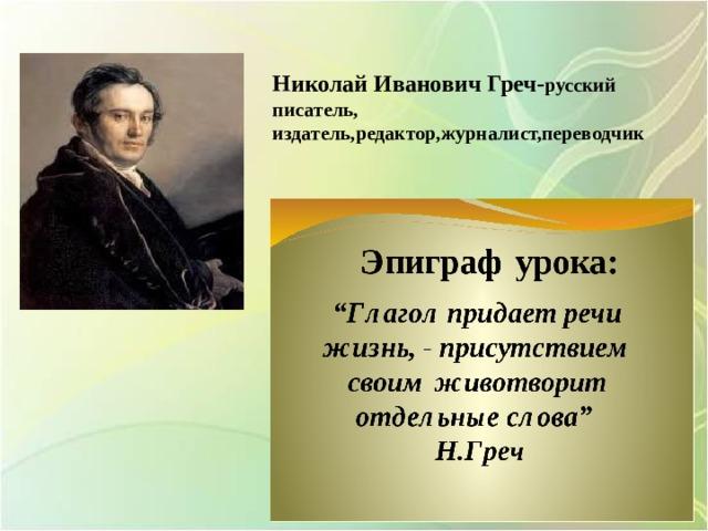 Николай Иванович Греч- русский писатель, издатель,редактор,журналист,переводчик