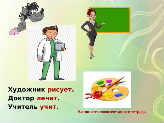 Художник рисует . Доктор лечит . Учитель учит .  Напишите словосочетания в тетрадь
