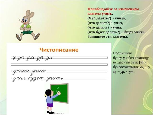 Понаблюдайте за изменением глаголаучить . (Что делать?)~учить, (что делает?)~учит, (что делал?)~учил, (что будет делать?)~будет учить. Запишите эти глаголы.   Пропишите букву у, обозначающую гласный звук  [ у]  и буквосочетания  уч, ~ ум, ~ ур, ~ ул .
