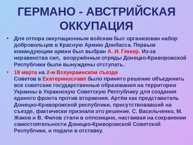ГЕРМАНО  - АВСТРИЙСКАЯ ОККУПАЦИЯ Для отпора оккупационным войскам  был организован набор добровольцев вКрасную Армию Донбасса. Первым командующим армии был выбран А.И.Геккер. Из-за неравенства сил, вооружённые отряды Донецко-Криворожской Республики были вынуждены отступать. 19 марта на 2-м Всеукраинском съезде Советовв Екатеринославе было принято решение объединить все советские государственные образования на территории Украины вУкраинскую Советскую Республикудля создания единого фронта против вторжения. Артём как представитель Донецко-Криворожской республики, присутствовавший на съезде, фактически признали это решение. С. Васильченко, М. Жаков и В. Филов стали в оппозицию, настаивая на сохранении самостоятельности Донецко-Криворожской Советской Республики, и подали в отставку.