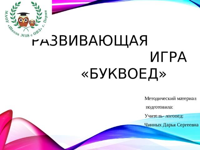 Развивающая  игра  «Буквоед» Методический материал  подготовила: Учитель- логопед: Чинных Дарья Сергеевна