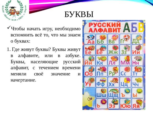 Буквы  Чтобы начать игру, необходимо вспомнить всё то, что мы знаем о буквах: 1. Где живут буквы? Буквы живут в алфавите, или в азбуке. Буквы, населяющие русский алфавит, с течением времени меняли своё значение и начертание.
