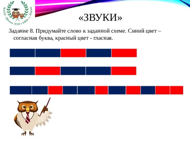 «Звуки» Задание 8. Придумайте слово к заданной схеме. Синий цвет – согласная буква, красный цвет - гласная.
