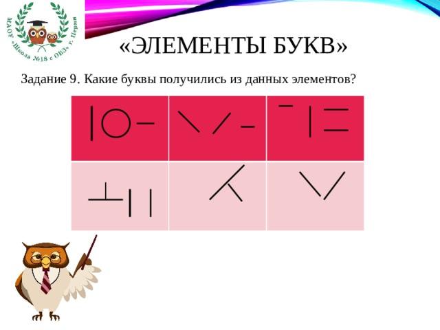 «Элементы букв» Задание 9. Какие буквы получились из данных элементов?