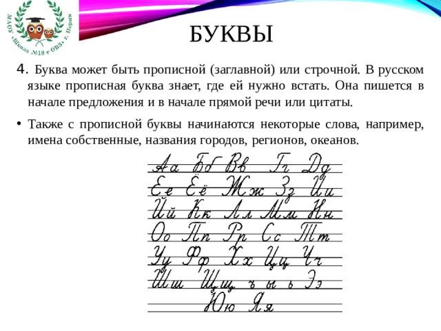Буквы 4. Буква может быть прописной (заглавной) или строчной. В русском языке прописная буква знает, где ей нужно встать. Она пишется в начале предложения и в начале прямой речи или цитаты.