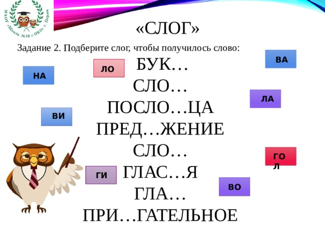 «Слог»  Задание 2. Подберите слог, чтобы получилось слово: БУК… СЛО… ПОСЛО…ЦА ПРЕД…ЖЕНИЕ СЛО… ГЛАС…Я ГЛА… ПРИ…ГАТЕЛЬНОЕ ВА ЛО НА ЛА ВИ ГОЛ ГИ ВО