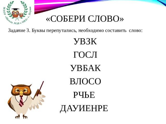 «Собери слово» Задание 3. Буквы перепутались, необходимо составить слово:  УВЗК  ГОСЛ  УВБАК  ВЛОСО РЧЬЕ ДАУИЕНРЕ