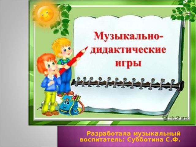 Разработала музыкальный воспитатель: Субботина С.Ф.