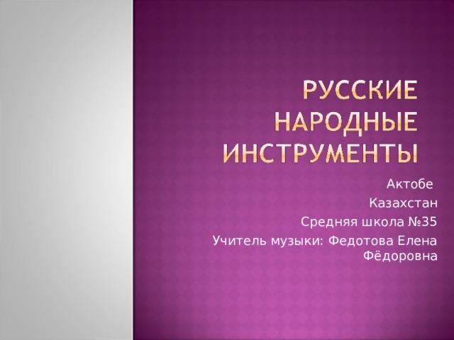 Актобе Казахстан Средняя школа №35 Учитель музыки: Федотова Елена Фёдоровна
