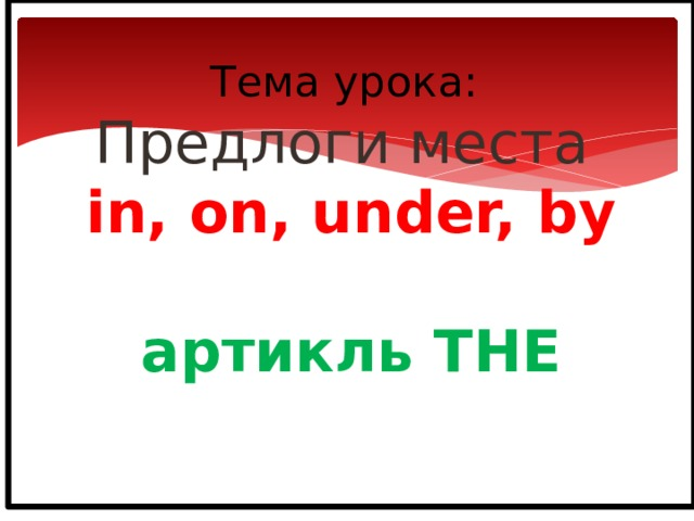 Тема урока:  Предлоги места  in, on, under, by   артикль THE
