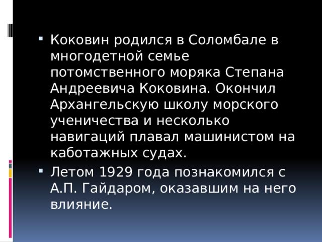 Коковин родился в Соломбале в многодетной семье потомственного моряка Степана Андреевича Коковина. Окончил Архангельскую школу морского ученичества и несколько навигаций плавал машинистом на каботажных судах. Летом 1929 года познакомился с А.П. Гайдаром, оказавшим на него влияние.