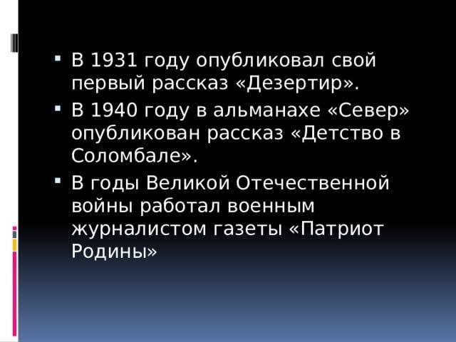 В 1931 году опубликовал свой первый рассказ «Дезертир». В 1940 году в альманахе «Север» опубликован рассказ «Детство в Соломбале». В годы Великой Отечественной войны работал военным журналистом газеты «Патриот Родины»