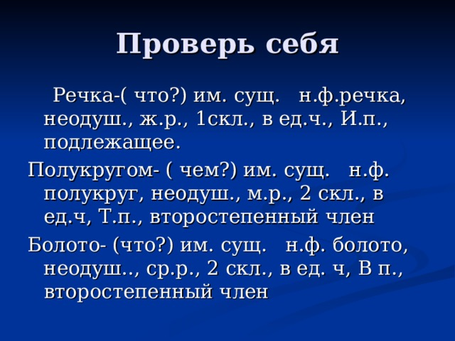 Проверь себя  Речка-( что?) им. сущ. н.ф.речка, неодуш., ж.р., 1скл., в ед.ч., И.п., подлежащее. Полукругом- ( чем?) им. сущ. н.ф. полукруг, неодуш., м.р., 2 скл., в ед.ч, Т.п., второстепенный член Болото- (что?) им. сущ. н.ф. болото, неодуш.., ср.р., 2 скл., в ед. ч, В п., второстепенный член