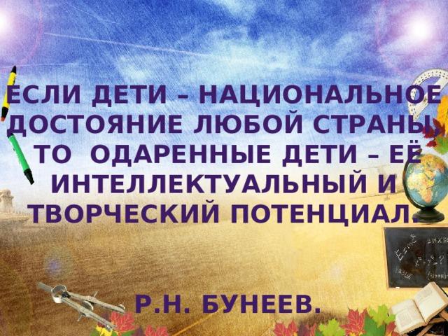 Если дети – национальное достояние любой страны, то одаренные дети – её интеллектуальный и творческий потенциал.  Р.Н. Бунеев.