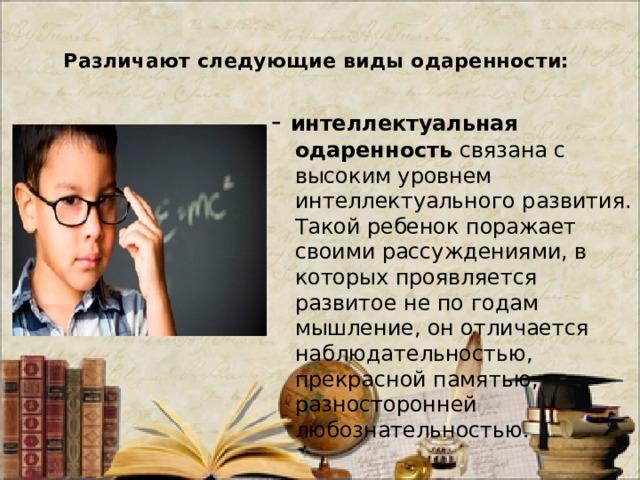 Различают следующие виды одаренности:   - интеллектуальная одаренность связана с высоким уровнем интеллектуального развития. Такой ребенок поражает своими рассуждениями, в которых проявляется развитое не по годам мышление, он отличается наблюдательностью, прекрасной памятью, разносторонней любознательностью.
