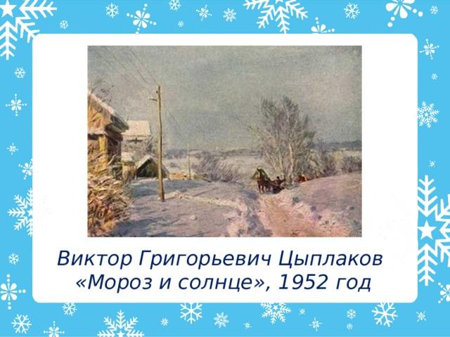 Виктор Григорьевич Цыплаков «Мороз и солнце», 1952 год