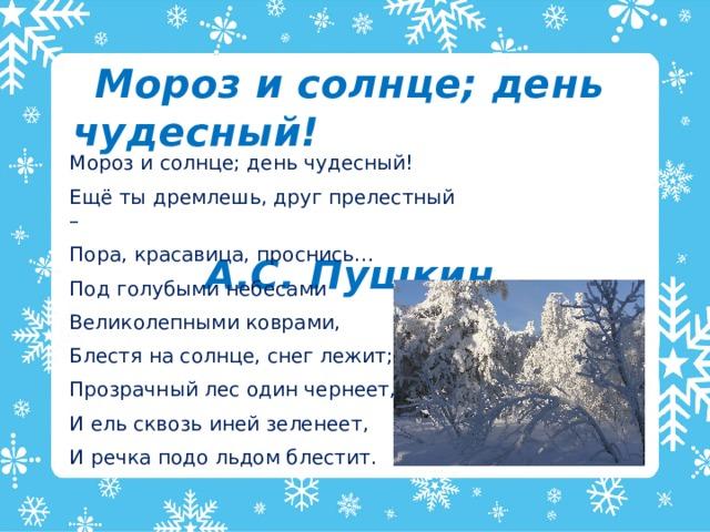 Мороз и солнце; день чудесный!  А.С. Пушкин Мороз и солнце; день чудесный! Ещё ты дремлешь, друг прелестный – Пора, красавица, проснись… Под голубыми небесами Великолепными коврами, Блестя на солнце, снег лежит; Прозрачный лес один чернеет, И ель сквозь иней зеленеет, И речка подо льдом блестит.