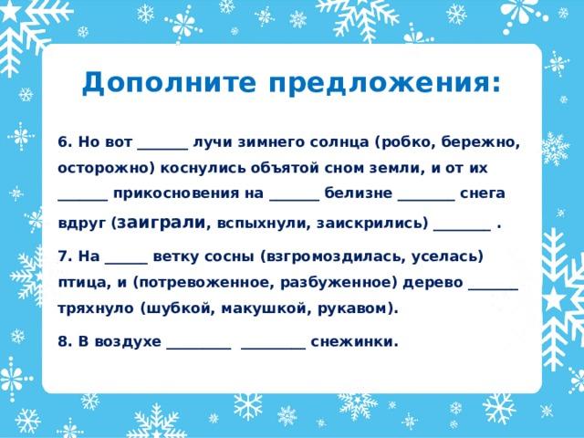 Дополните предложения: 6. Но вот _______ лучи зимнего солнца (робко, бережно, осторожно) коснулись объятой сном земли, и от их _______ прикосновения на _______ белизне ________ снега вдруг ( заиграли , вспыхнули, заискрились) ________ . 7. На ______ ветку сосны (взгромоздилась, уселась) птица, и (потревоженное, разбуженное) дерево _______ тряхнуло (шубкой, макушкой, рукавом). 8. В воздухе _________ _________ снежинки.