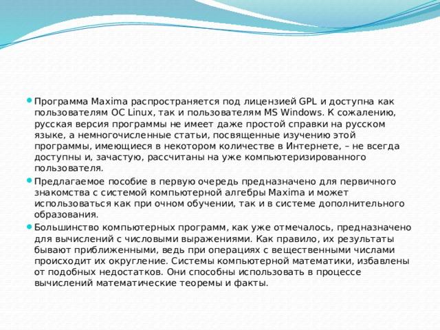 Программа Maxima распространяется под лицензией GPL и доступна как пользователям ОС Linux, так и пользователям MS Windows. К сожалению, русская версия программы не имеет даже простой справки на русском языке, а немногочисленные статьи, посвященные изучению этой программы, имеющиеся в некотором количестве в Интернете, – не всегда доступны и, зачастую, рассчитаны на уже компьютеризированного пользователя. Предлагаемое пособие в первую очередь предназначено для первичного знакомства с системой компьютерной алгебры Maxima и может использоваться как при очном обучении, так и в системе дополнительного образования. Большинство компьютерных программ, как уже отмечалось, предназначено для вычислений с числовыми выражениями. Как правило, их результаты бывают приближенными, ведь при операциях с вещественными числами происходит их округление. Системыкомпьютернойматематики, избавлены от подобных недостатков. Они способны использовать в процессе вычислений математические теоремы и факты.