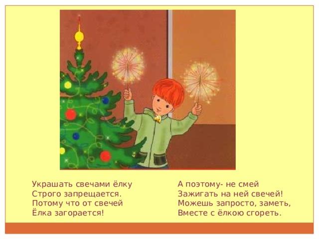Украшать свечами ёлку Строго запрещается. Потому что от свечей Ёлка загорается! А поэтому- не смей Зажигать на ней свечей! Можешь запросто, заметь, Вместе с ёлкою сгореть.