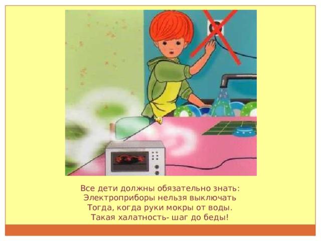 Все дети должны обязательно знать: Электроприборы нельзя выключать Тогда, когда руки мокры от воды. Такая халатность- шаг до беды!