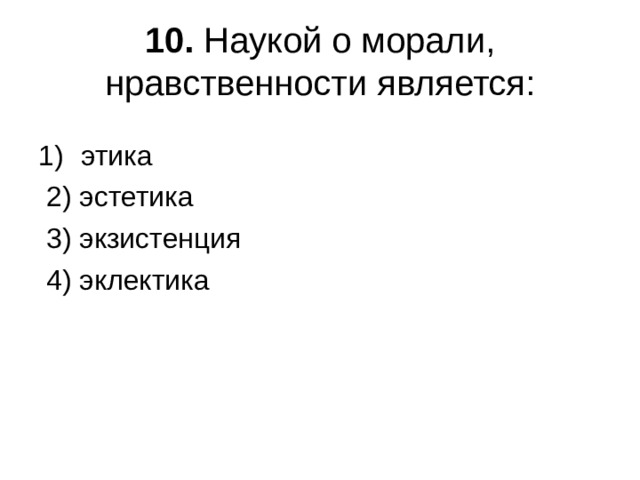 10. Наукой о морали, нравственности является: этика  2) эстетика  3) экзистенция  4) эклектика
