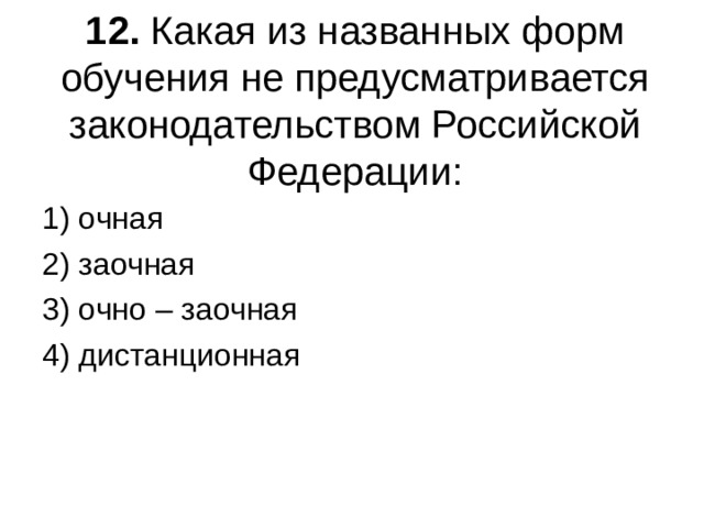 12. Какая из названных форм обучения не предусматривается законодательством Российской Федерации: 1) очная 2) заочная 3) очно – заочная 4) дистанционная