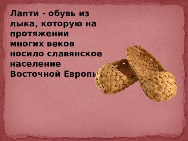 Лапти - обувь из лыка, которую на протяжении многих веков носило славянское население Восточной Европы.